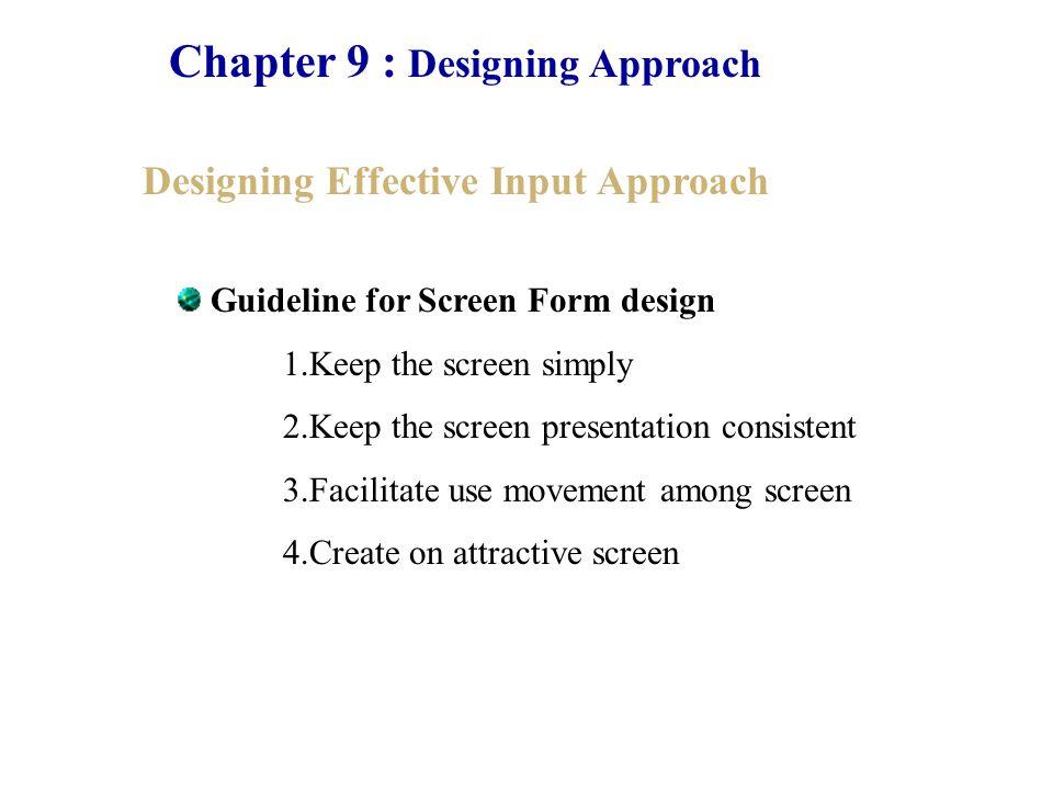 Chapter 9 : Designing Approach Designing Effective User Interface Approach Natural Language interaction เหมือนกับการใช้ภาษาที่มนุษย์พูดทั่วไปเพื่อสั่งการ ให้ระบบทำงานได้ตามต้องการแต่ว่าการวิจัยยังไม่มีการ พัฒนาในด้านนี้เท่าที่ควรในปัจจุบันนี้ Question and Answer เป็นการแสดงคำถามให้กับผู้ใช้งานได้ทำการตอบ คำถามโดยที่คำถามนั้นจะถูกกำหนดเอาไว้ให้ผู้ใช้งานตอบ คำถามมาเพียงสั้นๆเช่น ใช่ ไม่ใช่ ถูก ผิด หรือว่าเป็นการ เลือกตอบจากตัวเลือกที่ระบุให้