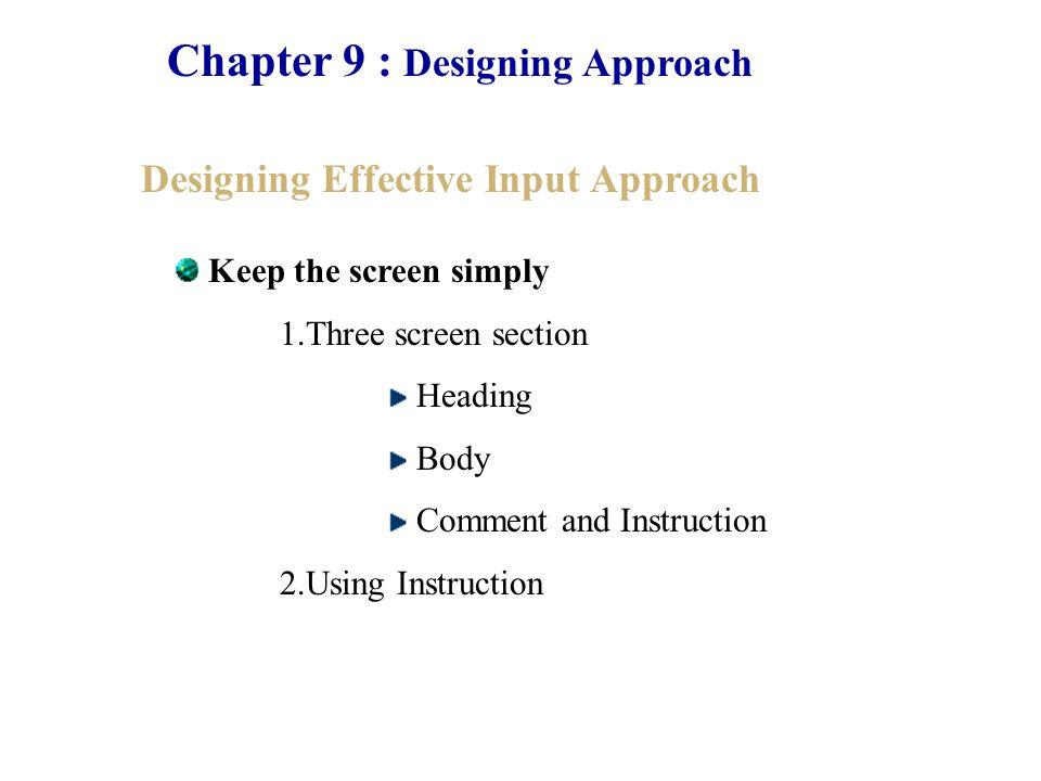 Chapter 9 : Designing Approach Designing Effective User Interface Approach Form interaction มีแบบฟอร์มเพื่อทำหน้าที่ในการรับข้อมูลจากผู้ใช้ โดยผู้ใช้สามารถกรอกข้อมูลซึ่งมีรูปแบบการรับที่มี มาตรฐานเหมือนกัน Command Language interaction เป็นการแสดงในรูปแบบที่มีความเหมาะสมกับ ผู้ใช้งานที่มีความเชี่ยวชาญและชำนาญทางด้านเทคนิค มากกว่าผู้ใช้งานปกติทั่วไป Graphic User Interface (GUI) เป็นการใช้รูปภาพเข้ามาช่วยในการแสดงและใช้ งานเพื่อที่ให้มีความสะดวกในการใช้งานกับผู้ใช้งานมาก ที่สุด แต่สัญลักษณ์ที่ใช้ต้องมีความมาตรฐานด้วย