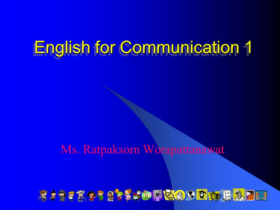 English for Communication 1 Ms. Ratpaksorn Worapattanawat