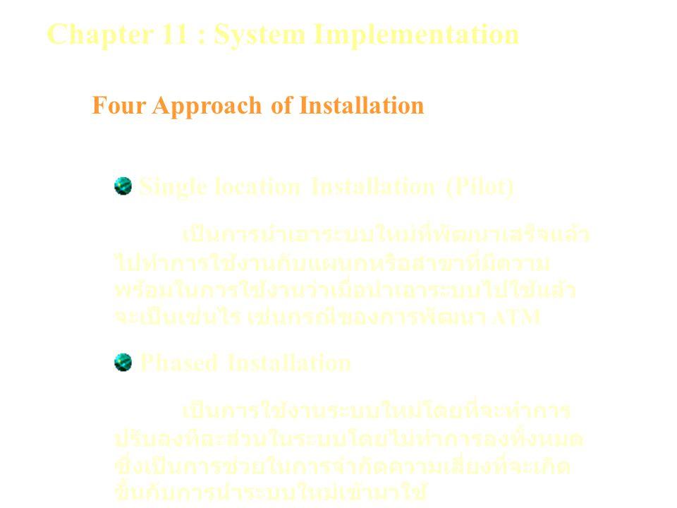 Chapter 11 : System Implementation Four Approach of Installation Single location Installation (Pilot) เป็นการนำเอาระบบใหม่ที่พัฒนาเสร็จแล้ว ไปทำการใช้งานกับแผนกหรือสาขาที่มีความ พร้อมในการใช้งานว่าเมื่อนำเอาระบบไปใช้แล้ว จะเป็นเช่นไร เช่นกรณีของการพัฒนา ATM Phased Installation เป็นการใช้งานระบบใหม่โดยที่จะทำการ ปรับลงทีละส่วนในระบบโดยไม่ทำการลงทั้งหมด ซึ่งเป็นการช่วยในการจำกัดความเสี่ยงที่จะเกิด ขึ้นกับการนำระบบใหม่เข้ามาใช้