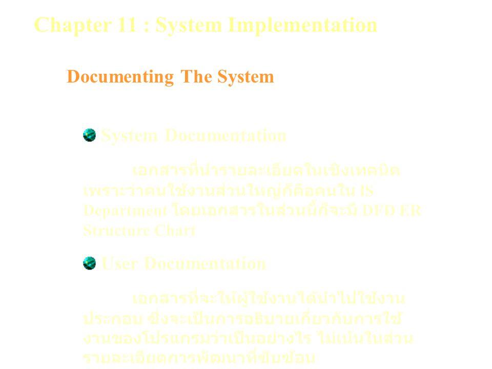 Chapter 11 : System Implementation Documenting The System System Documentation เอกสารที่นำรายละเอียดในเชิงเทคนิค เพราะว่าคนใช้งานส่วนใหญ่ก็คือคนใน IS Department โดยเอกสารในส่วนนี้ก็จะมี DFD ER Structure Chart User Documentation เอกสารที่จะให้ผู้ใช้งานได้นำไปใช้งาน ประกอบ ซึ่งจะเป็นการอธิบายเกี่ยวกับการใช้ งานของโปรแกรมว่าเป็นอย่างไร ไม่เน้นในส่วน รายละเอียดการพัฒนาที่ซับซ้อน