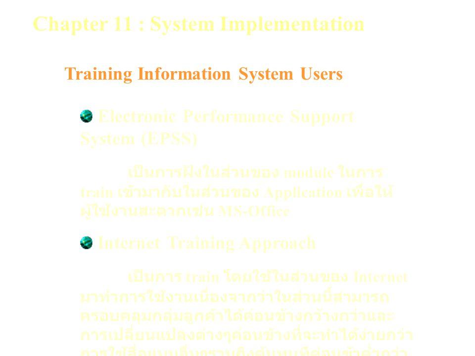 Chapter 11 : System Implementation Training Information System Users Electronic Performance Support System (EPSS) เป็นการฝังในส่วนของ module ในการ train เข้ามากับในส่วนของ Application เพื่อให้ ผู้ใช้งานสะดวกเช่น MS-Office Internet Training Approach เป็นการ train โดยใช้ในส่วนของ Internet มาทำการใช้งานเนื่องจากว่าในส่วนนี้สามารถ ครอบคลุมกลุ่มลูกค้าได้ค่อนข้างกว้างกว่าและ การเปลี่ยนแปลงต่างๆค่อนข้างที่จะทำได้ง่ายกว่า การใช้สื่อแบบอื่นๆรวมถึงต้นทุนทีค่อนข้าต่ำกว่า อีกด้วย