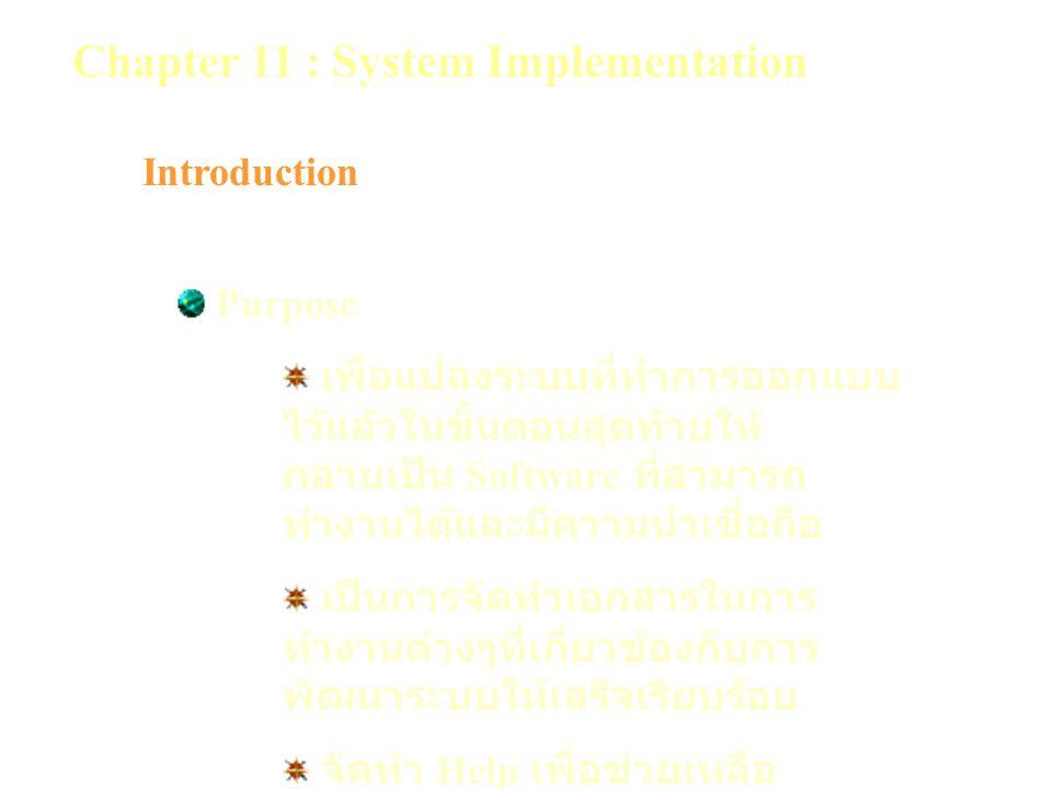Chapter 11 : System Implementation Introduction Purpose เพื่อแปลงระบบที่ทำการออกแบบ ไว้แล้วในขั้นตอนสุดท้ายให้ กลายเป็น Software ที่สามารถ ทำงานได้และมีความน่าเชื่อถือ เป็นการจัดทำเอกสารในการ ทำงานต่างๆที่เกี่ยวข้องกับการ พัฒนาระบบให้เสร็จเรียบร้อย จัดทำ Help เพื่อช่วยเหลือ ผู้ใช้งาน