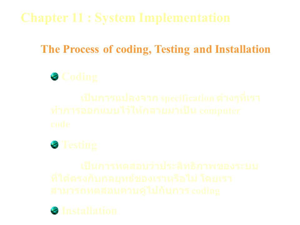 Chapter 11 : System Implementation The Process of coding, Testing and Installation Coding เป็นการแปลงจาก specification ต่างๆที่เรา ทำการออกแบบไว้ให้กลายมาเป็น computer code Testing เป็นการทดสอบว่าประสิทธิภาพของระบบ ที่ได้ตรงกับกลยุทธ์ของเราหรือไม่ โดยเรา สามารถทดสอบควบคู่ไปกับการ coding Installation เป็นการติดตั้งระบบใหม่เข้าไปแทนระบบ เดิมที่มีการใช้งานอยู่
