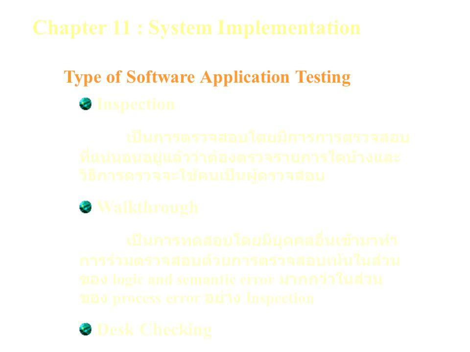 Chapter 11 : System Implementation Type of Software Application Testing Inspection เป็นการตรวจสอบโดยมีการการตรวจสอบ ที่แน่นอนอยู่แล้วว่าต้องตรวจรายการใดบ้างและ วิธีการตรวจจะใช้คนเป็นผู้ตรวจสอบ Walkthrough เป็นการทดสอบโดยมีบุคคลอื่นเข้ามาทำ การร่วมตรวจสอบด้วยการตรวจสอบเน้นในส่วน ของ logic and semantic error มากกว่าในส่วน ของ process error อย่าง Inspection Desk Checking เป็นการทดสอบโดยผู้ทบทวน Reviewer จะมาทำการทบทวนโปรแกรมทีละบรรทัดเพื่อดู ความถูกต้อง