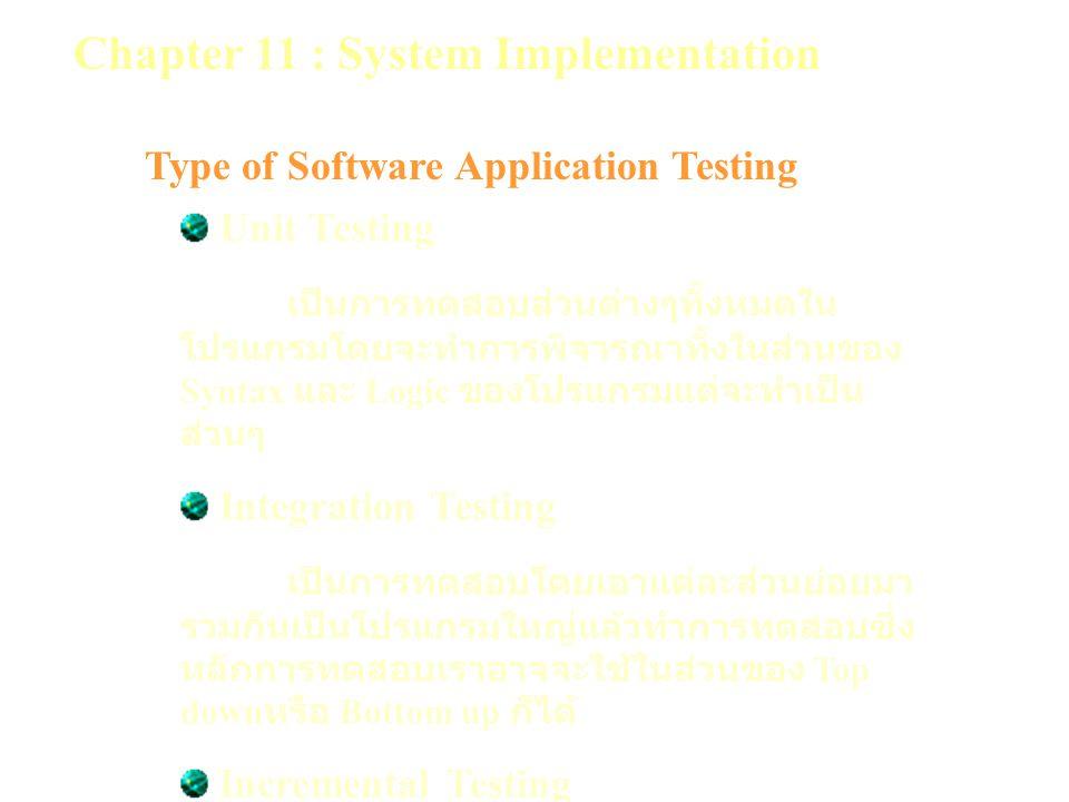 Chapter 11 : System Implementation Type of Software Application Testing Unit Testing เป็นการทดสอบส่วนต่างๆทั้งหมดใน โปรแกรมโดยจะทำการพิจารณาทั้งในส่วนของ Syntax และ Logic ของโปรแกรมแต่จะทำเป็น ส่วนๆ Integration Testing เป็นการทดสอบโดยเอาแต่ละส่วนย่อยมา รวมกันเป็นโปรแกรมใหญ่แล้วทำการทดสอบซึ่ง หลักการทดสอบเราอาจจะใช้ในส่วนของ Top down หรือ Bottom up ก็ได้ Incremental Testing เป็นการทดสอบโดยเพิ่มเติมโปรแกรมมา ทีละส่วนซึ่งอาจใช้หลักการของ Top down หรือ Bottom up ก็ได้