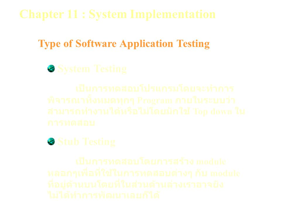 Chapter 11 : System Implementation Type of Software Application Testing System Testing เป็นการทดสอบโปรแกรมโดยจะทำการ พิจารณาทั้งหมดทุกๆ Program ภายในระบบว่า สามารถทำงานได้หรือไม่โดยมักใช้ Top down ใน การทดสอบ Stub Testing เป็นการทดสอบโดยการสร้าง module หลอกๆเพื่อที่ใช้ในการทดสอบต่างๆ กับ module ที่อยู่ด้านบนโดยที่ในส่วนด้านล่างเราอาจยัง ไม่ได้ทำการพัฒนาเลยก็ได้