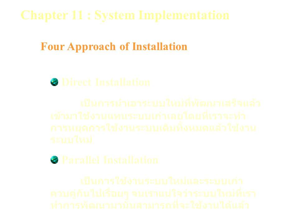 Chapter 11 : System Implementation Four Approach of Installation Direct Installation เป็นการนำเอาระบบใหม่ที่พัฒนาเสร็จแล้ว เข้ามาใช้งานแทนระบบเก่าเลยโดยที่เราจะทำ การหยุดการใช้งานระบบเดิมทั้งหมดแล้วใช้งาน ระบบใหม่ Parallel Installation เป็นการใช้งานระบบใหม่และระบบเก่า ควบคู่กันไปเรื่อยๆ จนเราแน่ใจว่าระบบใหม่ที่เรา ทำการพัฒนามานั้นสามารถที่จะใช้งานได้แล้ว