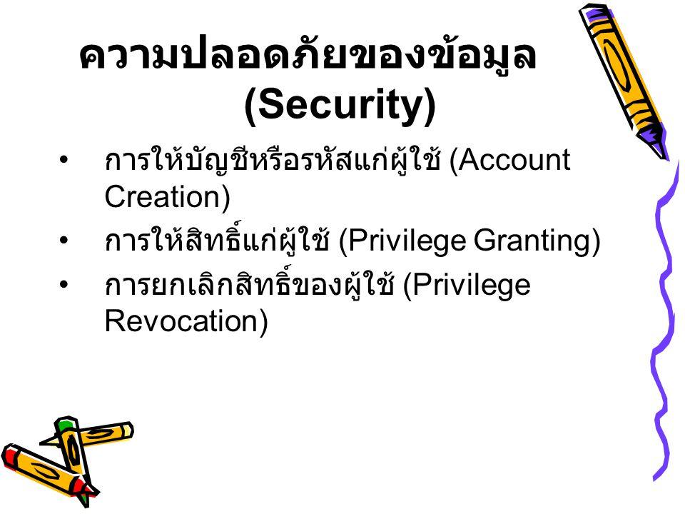 ความปลอดภัยของข้อมูล (Security) • การให้บัญชีหรือรหัสแก่ผู้ใช้ (Account Creation) • การให้สิทธิ์แก่ผู้ใช้ (Privilege Granting) • การยกเลิกสิทธิ์ของผู้ใช้ (Privilege Revocation)