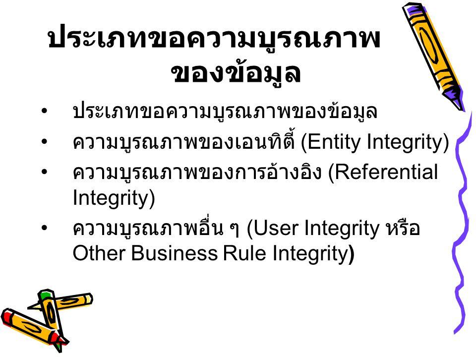 ประเภทขอความบูรณภาพ ของข้อมูล • ประเภทขอความบูรณภาพของข้อมูล • ความบูรณภาพของเอนทิตี้ (Entity Integrity) • ความบูรณภาพของการอ้างอิง (Referential Integrity) • ความบูรณภาพอื่น ๆ (User Integrity หรือ Other Business Rule Integrity )