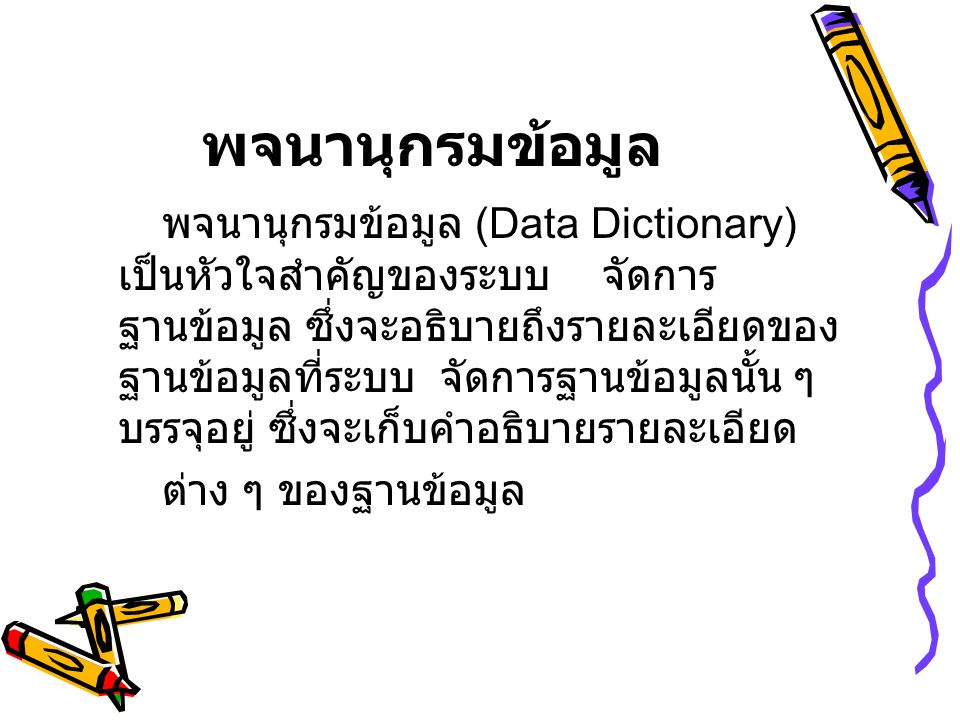 พจนานุกรมข้อมูล พจนานุกรมข้อมูล (Data Dictionary) เป็นหัวใจสำคัญของระบบ จัดการ ฐานข้อมูล ซึ่งจะอธิบายถึงรายละเอียดของ ฐานข้อมูลที่ระบบ จัดการฐานข้อมูล