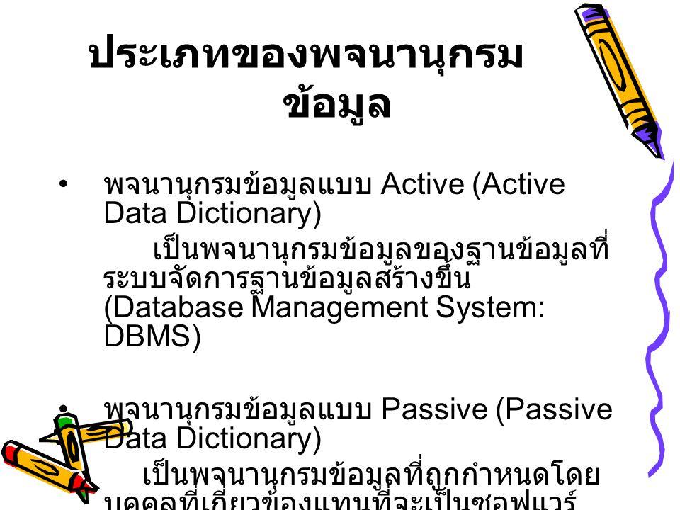 ประเภทของพจนานุกรม ข้อมูล • พจนานุกรมข้อมูลแบบ Active (Active Data Dictionary) เป็นพจนานุกรมข้อมูลของฐานข้อมูลที่ ระบบจัดการฐานข้อมูลสร้างขึ้น (Database Management System: DBMS) • พจนานุกรมข้อมูลแบบ Passive (Passive Data Dictionary) เป็นพจนานุกรมข้อมูลที่ถูกกำหนดโดย บุคคลที่เกี่ยวข้องแทนที่จะเป็นซอฟแวร์
