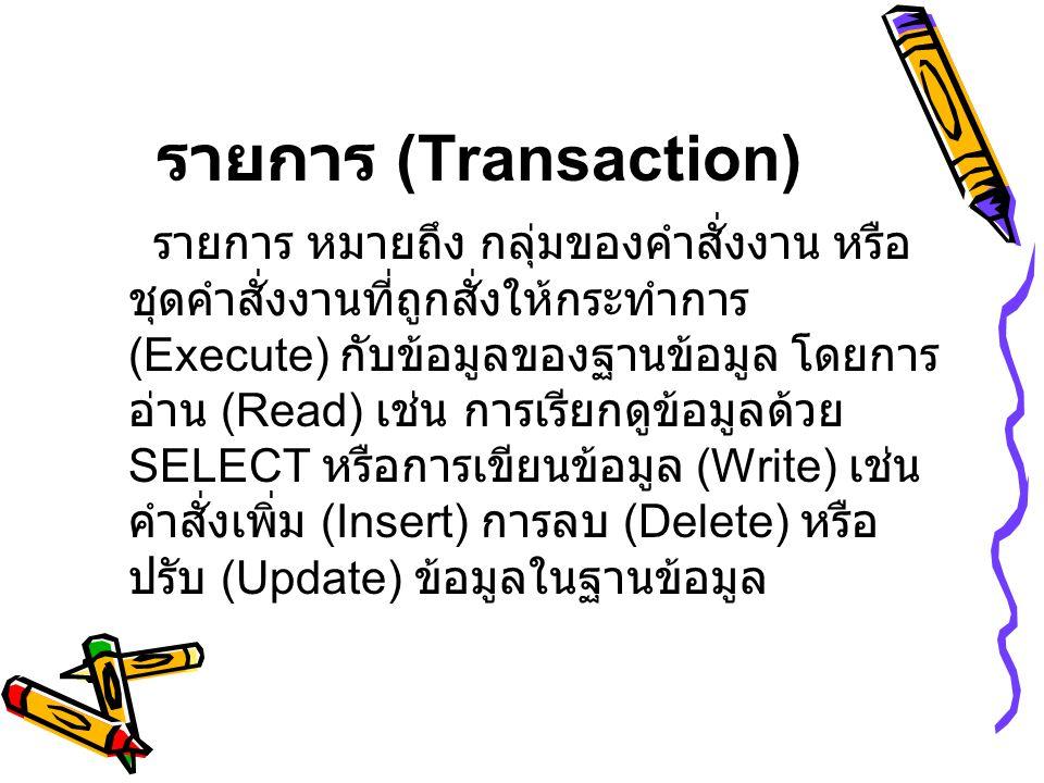 รายการ (Transaction ) รายการ หมายถึง กลุ่มของคำสั่งงาน หรือ ชุดคำสั่งงานที่ถูกสั่งให้กระทำการ (Execute) กับข้อมูลของฐานข้อมูล โดยการ อ่าน (Read) เช่น การเรียกดูข้อมูลด้วย SELECT หรือการเขียนข้อมูล (Write) เช่น คำสั่งเพิ่ม (Insert) การลบ (Delete) หรือ ปรับ (Update) ข้อมูลในฐานข้อมูล
