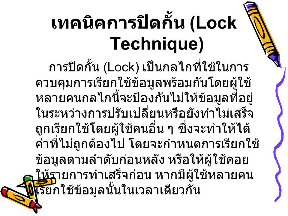 เทคนิคการปิดกั้น (Lock Technique) การปิดกั้น (Lock) เป็นกลไกที่ใช้ในการ ควบคุมการเรียกใช้ข้อมูลพร้อมกันโดยผู้ใช้ หลายคนกลไกนี้จะป้องกันไม่ให้ข้อมูลที่อยู่ ในระหว่างการปรับเปลี่ยนหรือยังทำไม่เสร็จ ถูกเรียกใช้โดยผู้ใช้คนอื่น ๆ ซึ่งจะทำให้ได้ ค่าที่ไม่ถูกต้องไป โดยจะกำหนดการเรียกใช้ ข้อมูลตามลำดับก่อนหลัง หรือให้ผู้ใช้คอย ให้รายการทำเสร็จก่อน หากมีผู้ใช้หลายคน เรียกใช้ข้อมูลนั้นในเวลาเดียวกัน