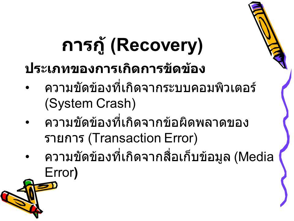 การกู้ (Recovery) ประเภทของการเกิดการขัดข้อง • ความขัดข้องที่เกิดจากระบบคอมพิวเตอร์ (System Crash) • ความขัดข้องที่เกิดจากข้อผิดพลาดของ รายการ (Transaction Error) • ความขัดข้องที่เกิดจากสื่อเก็บข้อมูล (Media Error )