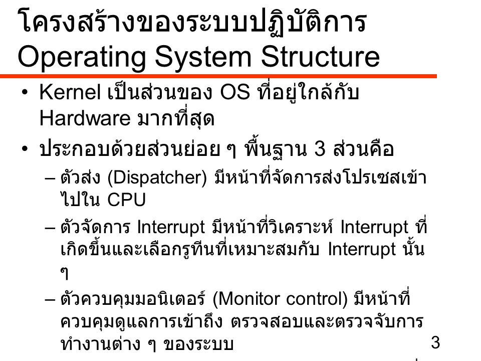 4 •Memory manager มีหน้าที่จัดการเกี่ยวกับ หน่วยความจำของระบบทั้งหน่วยความจำหลัก และหน่วยความจำเสมือน •IOCS (Input-Output control system) มี หน้าที่จัดการงานทางด้านอินพุตและเอ้าท์พุต ยังคงต้องติดต่อกับ Hardware เพราะต้องทำ หน้าที่จัดการอุปกรณ์ต่าง ๆ ที่ต่อเชื่อกับระบบ •File manager ทำหน้าที่เกี่ยวกับ File มีหน้าที่ เก็บไฟล์ลงดิสก์ การหาไฟล์ และการอ่านไฟล์ เป็นต้น โครงสร้างของระบบปฏิบัติการ Operating System Structure