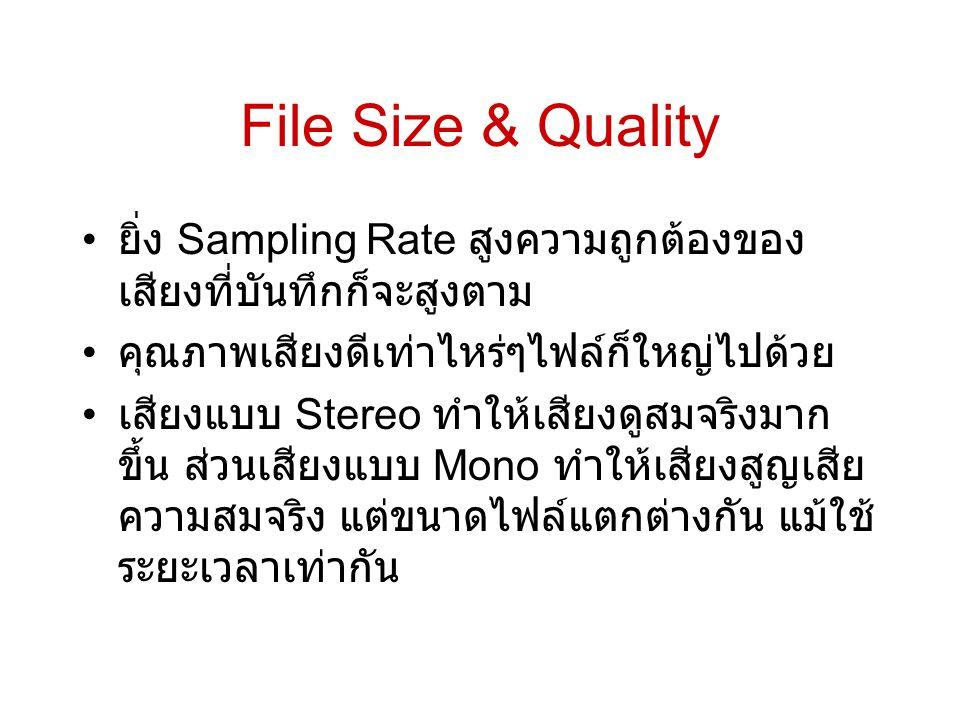 File Size & Quality • ยิ่ง Sampling Rate สูงความถูกต้องของ เสียงที่บันทึกก็จะสูงตาม • คุณภาพเสียงดีเท่าไหร่ๆไฟล์ก็ใหญ่ไปด้วย • เสียงแบบ Stereo ทำให้เส