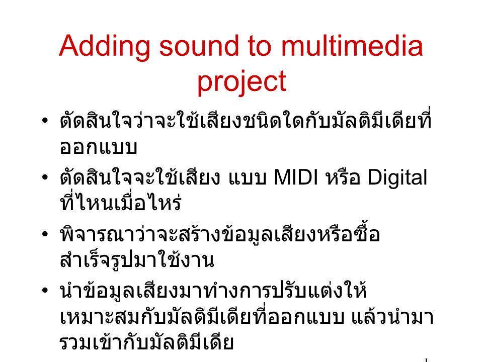 Adding sound to multimedia project • ตัดสินใจว่าจะใช้เสียงชนิดใดกับมัลติมีเดียที่ ออกแบบ • ตัดสินใจจะใช้เสียง แบบ MIDI หรือ Digital ที่ไหนเมื่อไหร่ •