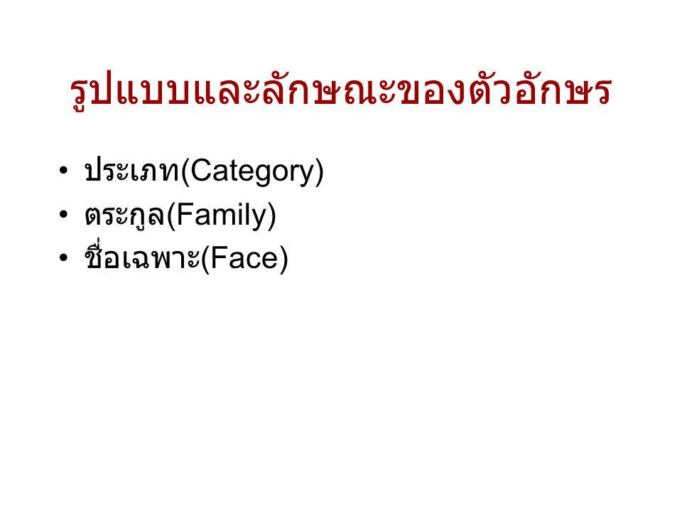 รูปแบบและลักษณะของตัวอักษร • ประเภท (Category) • ตระกูล (Family) • ชื่อเฉพาะ (Face)