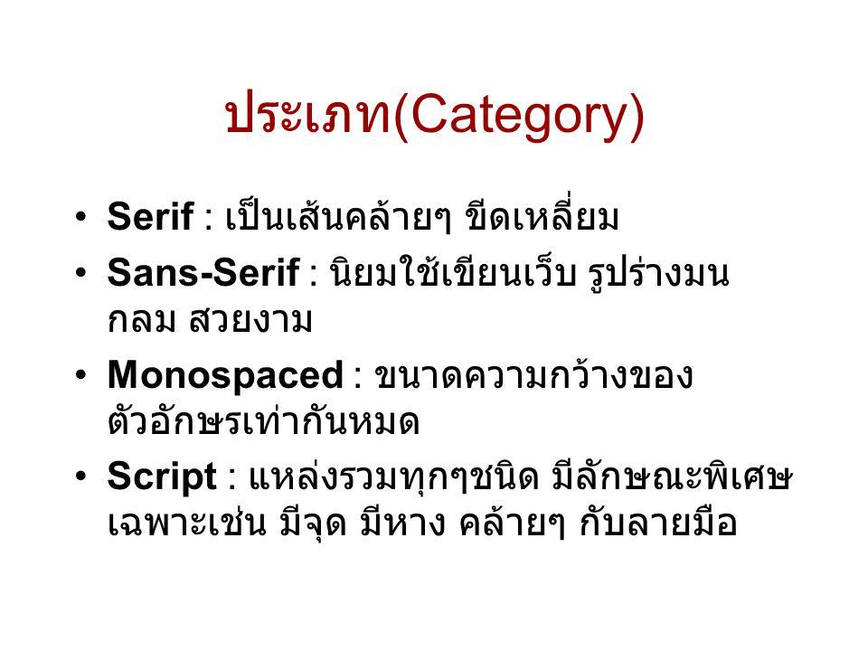 ประเภท (Category) •Serif : เป็นเส้นคล้ายๆ ขีดเหลี่ยม •Sans-Serif : นิยมใช้เขียนเว็บ รูปร่างมน กลม สวยงาม •Monospaced : ขนาดความกว้างของ ตัวอักษรเท่ากั
