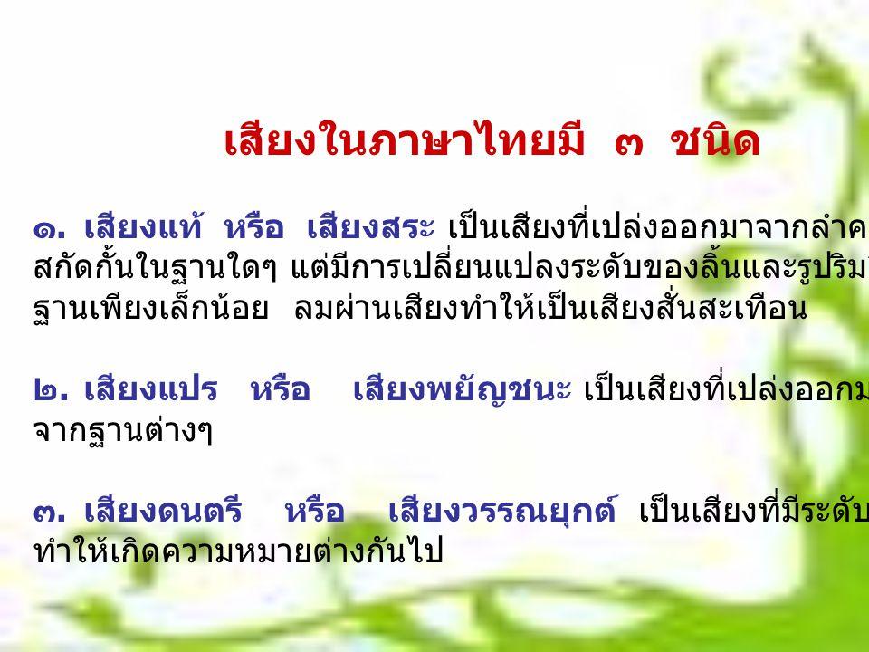 เสียงในภาษาไทยมี ๓ ชนิด ๑.เสียงแท้ หรือ เสียงสระ เป็นเสียงที่เปล่งออกมาจากลำคอโดยตรง โดยไม่ถูก สกัดกั้นในฐานใดๆ แต่มีการเปลี่ยนแปลงระดับของลิ้นและรูปร
