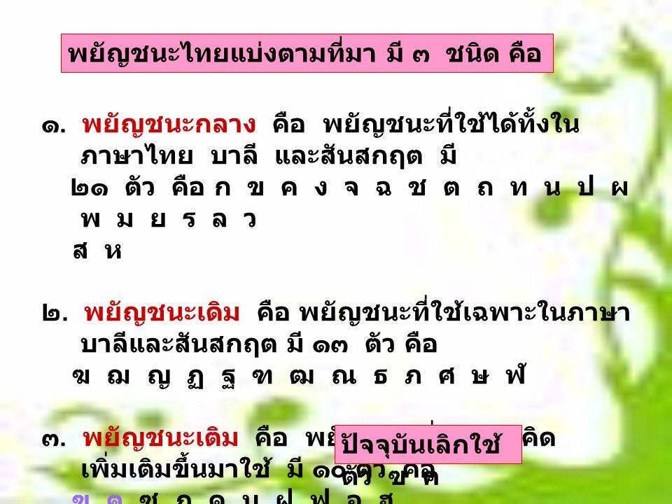 ๑. พยัญชนะกลาง คือ พยัญชนะที่ใช้ได้ทั้งใน ภาษาไทย บาลี และสันสกฤต มี ๒๑ ตัว คือ ก ข ค ง จ ฉ ช ต ถ ท น ป ผ พ ม ย ร ล ว ส ห ๒. พยัญชนะเดิม คือ พยัญชนะที