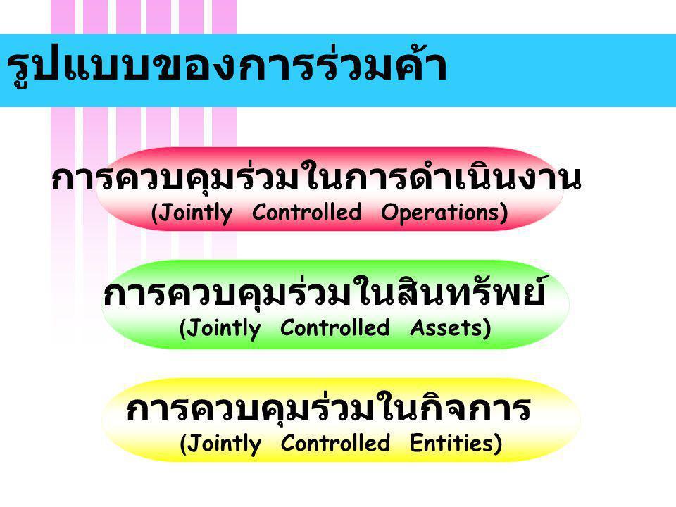 รูปแบบของการร่วมค้า การควบคุมร่วมในการดำเนินงาน (Jointly Controlled Operations) การควบคุมร่วมในกิจการ (Jointly Controlled Entities) การควบคุมร่วมในสิน