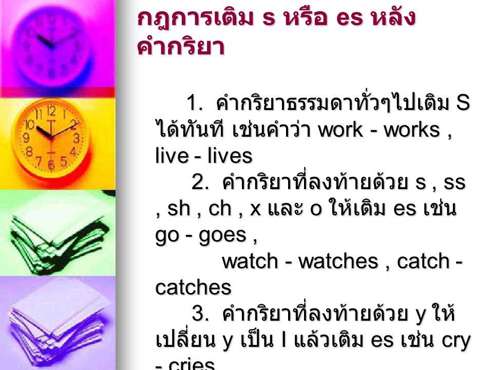 กฎการเติม s หรือ es หลัง คำกริยา 1. คำกริยาธรรมดาทั่วๆไปเติม S ได้ทันที เช่นคำว่า work - works, live - lives 2. คำกริยาที่ลงท้ายด้วย s, ss, sh, ch, x