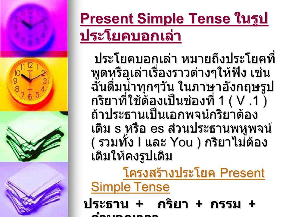 Present Simple Tense ในรูป ประโยคบอกเล่า ประโยคบอกเล่า หมายถึงประโยคที่ พูดหรือเล่าเรื่องราวต่างๆให้ฟัง เช่น ฉันดื่มน้ำทุกๆวัน ในภาษาอังกฤษรูป กริยาที