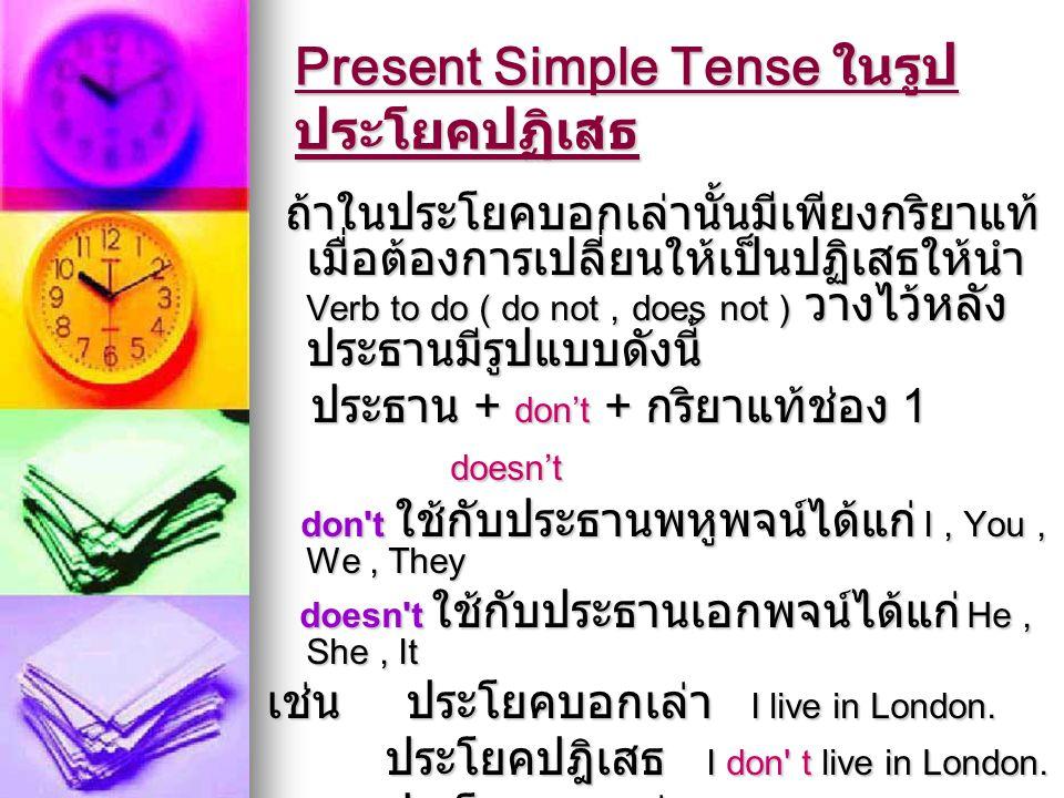 Present Simple Tense ในรูป ประโยคปฏิเสธ ถ้าในประโยคบอกเล่านั้นมีเพียงกริยาแท้ เมื่อต้องการเปลี่ยนให้เป็นปฏิเสธให้นำ Verb to do ( do not, does not ) วา