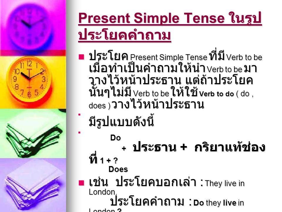 Present Simple Tense ในรูป ประโยคคำถาม  ประโยค Present Simple Tense ที่มี Verb to be เมื่อทำเป็นคำถามให้นำ Verb to be มา วางไว้หน้าประธาน แต่ถ้าประโย