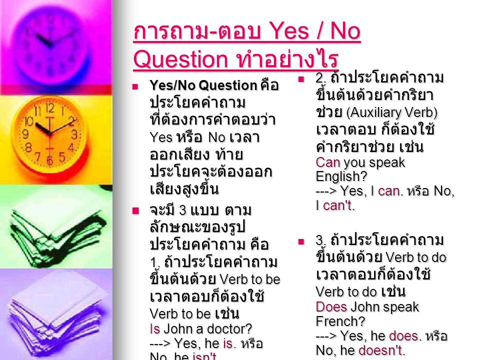 การถาม - ตอบ Yes / No Question ทำอย่างไร การถาม - ตอบ Yes / No Question ทำอย่างไร  Yes/No Question คือ ประโยคคำถาม ที่ต้องการคำตอบว่า Yes หรือ No เวล