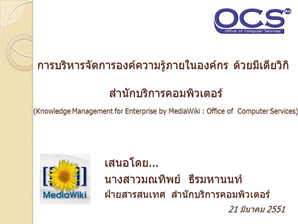 การบริหารจัดการองค์ความรู้ภายในองค์กร ด้วยมีเดียวิกิ สำนักบริการคอมพิวเตอร์ การบริหารจัดการองค์ความรู้ภายในองค์กร ด้วยมีเดียวิกิ สำนักบริการคอมพิวเตอร์ (Knowledge Management for Enterprise by MediaWiki : Office of Computer Services) เสนอโดย...