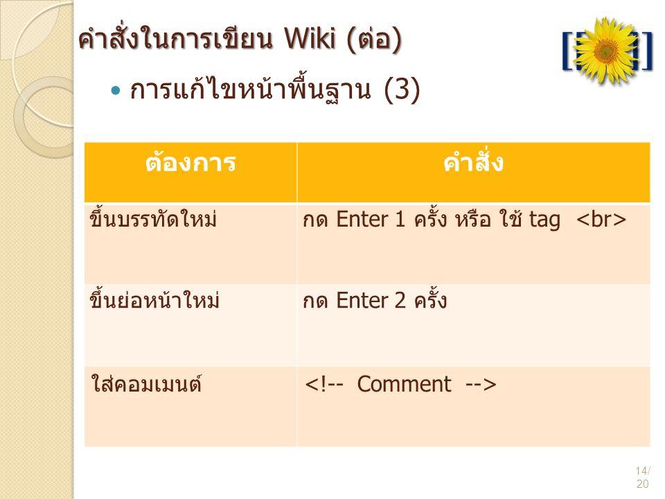 คำสั่งในการเขียน Wiki (ต่อ) 14/ 20  การแก้ไขหน้าพื้นฐาน (3) ต้องการคำสั่ง ขึ้นบรรทัดใหม่กด Enter 1 ครั้ง หรือ ใช้ tag ขึ้นย่อหน้าใหม่กด Enter 2 ครั้ง