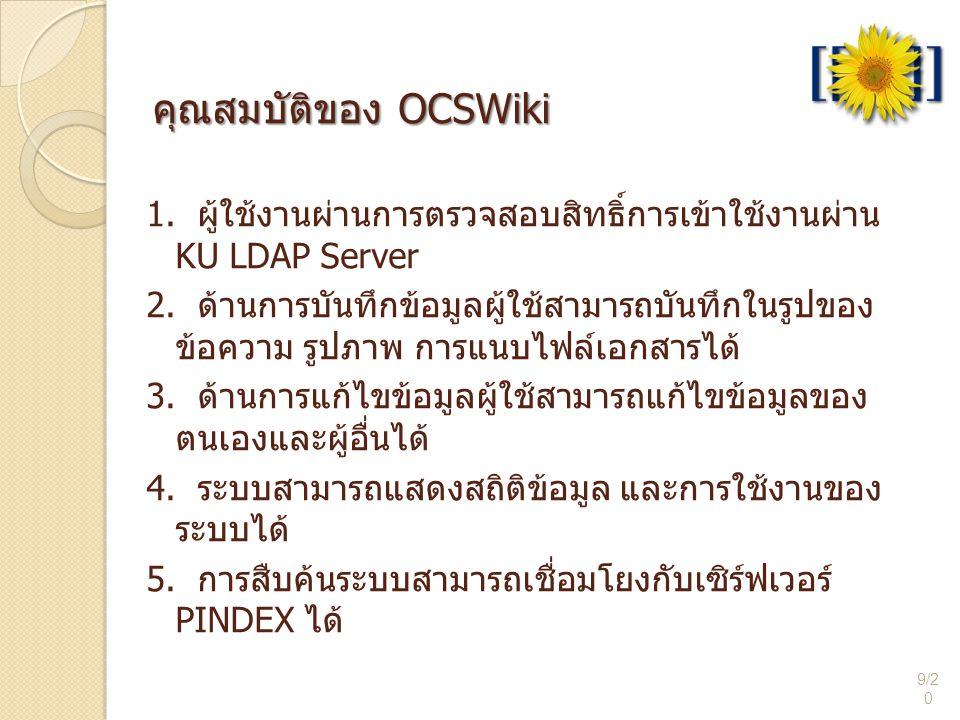 คุณสมบัติของ OCSWiki 9/2 0 1. ผู้ใช้งานผ่านการตรวจสอบสิทธิ์การเข้าใช้งานผ่าน KU LDAP Server 2. ด้านการบันทึกข้อมูลผู้ใช้สามารถบันทึกในรูปของ ข้อความ ร