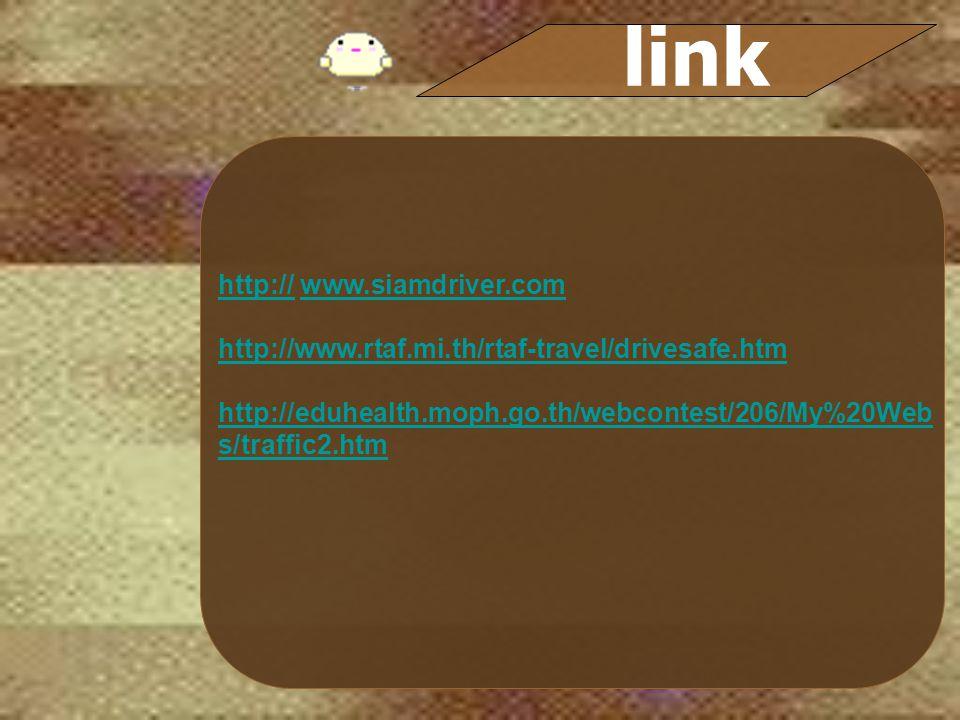 http://http:// www.siamdriver.comwww.siamdriver.com http://www.rtaf.mi.th/rtaf-travel/drivesafe.htm http://eduhealth.moph.go.th/webcontest/206/My%20Web s/traffic2.htm link
