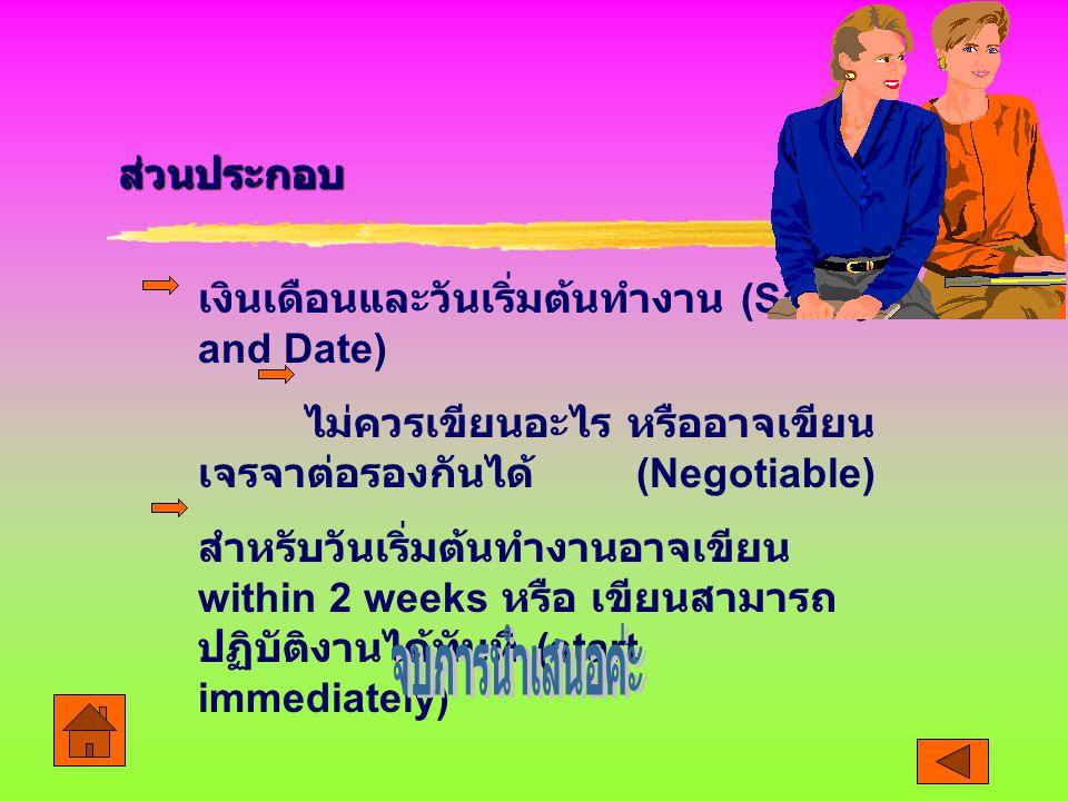 ส่วนประกอบ เงินเดือนและวันเริ่มต้นทำงาน (Salary and Date) ไม่ควรเขียนอะไร หรืออาจเขียน เจรจาต่อรองกันได้ (Negotiable) สำหรับวันเริ่มต้นทำงานอาจเขียน within 2 weeks หรือ เขียนสามารถ ปฏิบัติงานได้ทันที (start immediately)