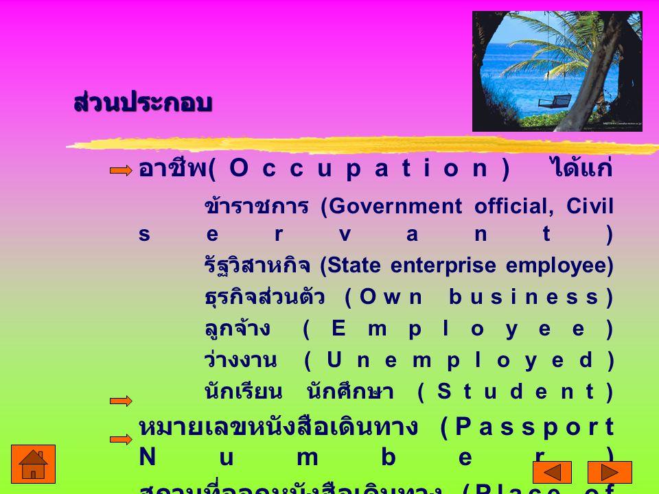 อาชีพ (Occupation) ได้แก่ ข้าราชการ (Government official, Civil servant) รัฐวิสาหกิจ (State enterprise employee) ธุรกิจส่วนตัว (Own business) ลูกจ้าง (Employee) ว่างงาน (Unemployed) นักเรียน นักศึกษา (Student) หมายเลขหนังสือเดินทาง (Passport Number) สถานที่ออกหนังสือเดินทาง (Place of issue) ส่วนประกอบ