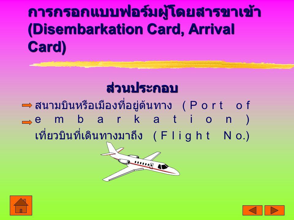 การกรอกแบบฟอร์มผู้โดยสารขาเข้า (Disembarkation Card, Arrival Card) ส่วนประกอบ สนามบินหรือเมืองที่อยู่ต้นทาง (Port of embarkation) เที่ยวบินที่เดินทางมาถึง (Flight No.)