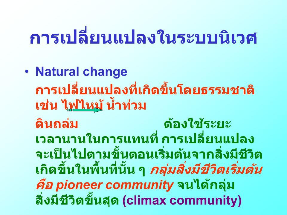 การเปลี่ยนแปลงในระบบนิเวศ •Natural change การเปลี่ยนแปลงที่เกิดขึ้นโดยธรรมชาติ เช่น ไฟไหม้ น้ำท่วม ดินถล่ม ต้องใช้ระยะ เวลานานในการแทนที่ การเปลี่ยนแป