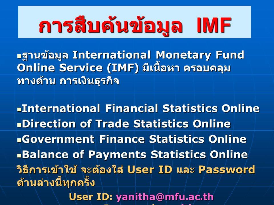 การสืบค้นข้อมูล IMF  ฐานข้อมูล International Monetary Fund Online Service (IMF) มีเนื้อหา ครอบคลุม ทางด้าน การเงินธุรกิจ  International Financial Statistics Online  Direction of Trade Statistics Online  Government Finance Statistics Online  Balance of Payments Statistics Online วิธีการเข้าใช้ จะต้องใส่ User ID และ Password ด้านล่างนี้ทุกครั้ง User ID: yanitha@mfu.ac.th Password: yanitha