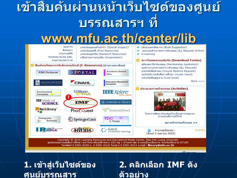 เข้าสืบค้นผ่านหน้าเว็บไซต์ของศูนย์ บรรณสารฯ ที่ www.mfu.ac.th/center/lib 1. เข้าสู่เว็บไซต์ของ ศูนย์บรรณสาร 2. คลิกเลือก IMF ดัง ตัวอย่าง 