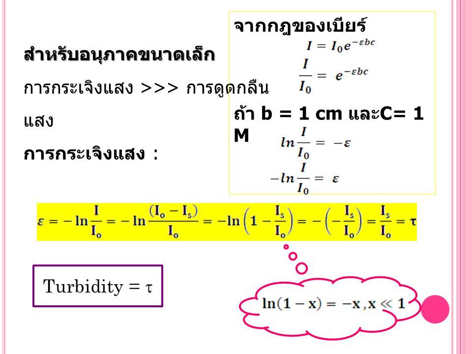 สำหรับอนุภาคขนาดเล็ก การกระเจิงแสง >>> การดูดกลืน แสง การกระเจิงแสง : Turbidity =  จากกฎของเบียร์ ถ้า b = 1 cm และ C= 1 M