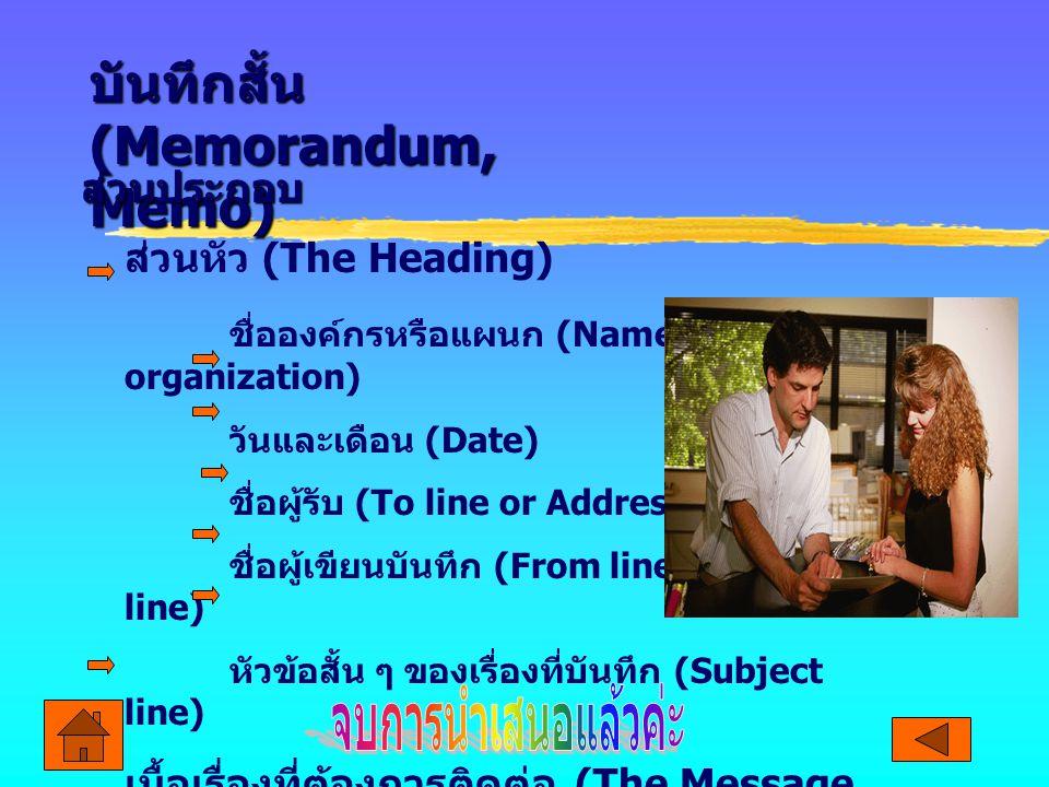 บันทึกสั้น (Memorandum, Memo) ส่วนประกอบ ส่วนหัว (The Heading) ชื่อองค์กรหรือแผนก (Name of organization) วันและเดือน (Date) ชื่อผู้รับ (To line or Add