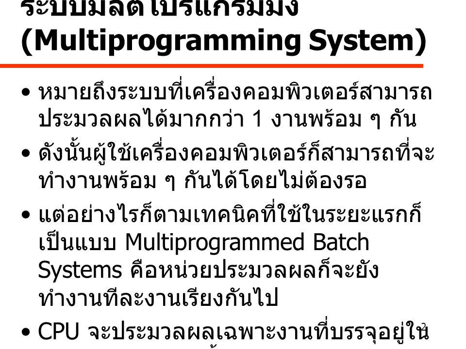 2 ระบบมัลติโปรแกรมมิ่ง (Multiprogramming System) • หมายถึงระบบที่เครื่องคอมพิวเตอร์สามารถ ประมวลผลได้มากกว่า 1 งานพร้อม ๆ กัน • ดังนั้นผู้ใช้เครื่องคอมพิวเตอร์ก็สามารถที่จะ ทำงานพร้อม ๆ กันได้โดยไม่ต้องรอ • แต่อย่างไรก็ตามเทคนิคที่ใช้ในระยะแรกก็ เป็นแบบ Multiprogrammed Batch Systems คือหน่วยประมวลผลก็จะยัง ทำงานทีละงานเรียงกันไป •CPU จะประมวลผลเฉพาะงานที่บรรจุอยู่ใน หน่วยความจำเท่านั้น