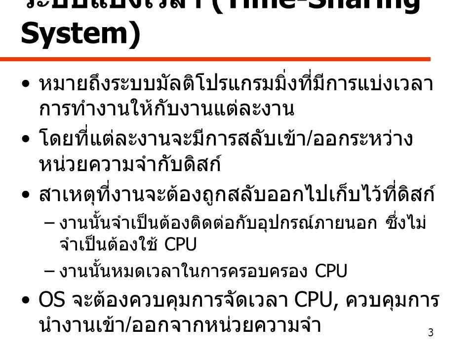 3 ระบบแบ่งเวลา (Time-Sharing System) • หมายถึงระบบมัลติโปรแกรมมิ่งที่มีการแบ่งเวลา การทำงานให้กับงานแต่ละงาน • โดยที่แต่ละงานจะมีการสลับเข้า / ออกระหว