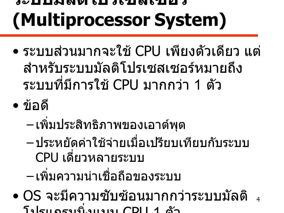 4 ระบบมัลติโปรเซสเซอร์ (Multiprocessor System) • ระบบส่วนมากจะใช้ CPU เพียงตัวเดียว แต่ สำหรับระบบมัลติโปรเซสเซอร์หมายถึง ระบบที่มีการใช้ CPU มากกว่า