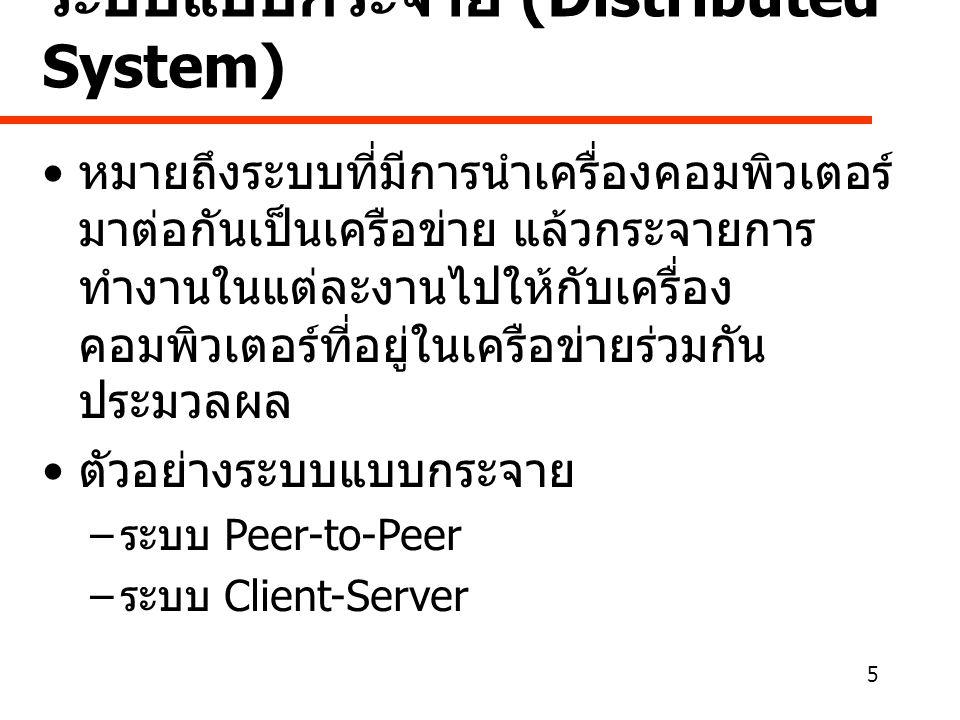 5 ระบบแบบกระจาย (Distributed System) • หมายถึงระบบที่มีการนำเครื่องคอมพิวเตอร์ มาต่อกันเป็นเครือข่าย แล้วกระจายการ ทำงานในแต่ละงานไปให้กับเครื่อง คอมพิวเตอร์ที่อยู่ในเครือข่ายร่วมกัน ประมวลผล • ตัวอย่างระบบแบบกระจาย – ระบบ Peer-to-Peer – ระบบ Client-Server