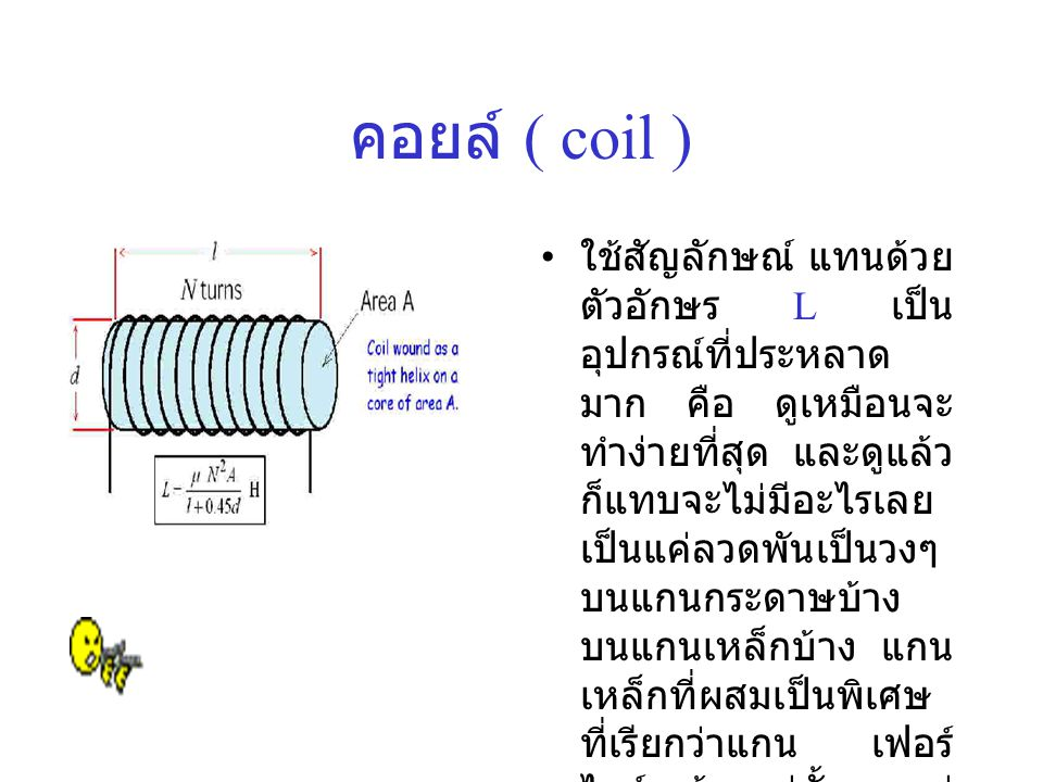 คอยล์ ( coil ) • ใช้สัญลักษณ์ แทนด้วย ตัวอักษร L เป็น อุปกรณ์ที่ประหลาด มาก คือ ดูเหมือนจะ ทำง่ายที่สุด และดูแล้ว ก็แทบจะไม่มีอะไรเลย เป็นแค่ลวดพันเป็นวงๆ บนแกนกระดาษบ้าง บนแกนเหล็กบ้าง แกน เหล็กที่ผสมเป็นพิเศษ ที่เรียกว่าแกน เฟอร์ ไรท์ บ้างแค่นั้นเองแต่ กลับมีคุณสมบัติที่ไม่ น่าเชื่อ นั่นก็คือ