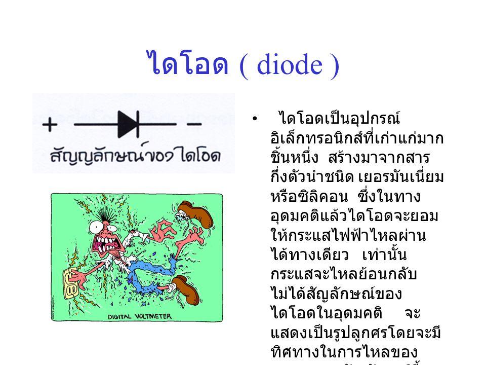 ไดโอด ( diode ) • ไดโอดเป็นอุปกรณ์ อิเล็กทรอนิกส์ที่เก่าแก่มาก ชิ้นหนึ่ง สร้างมาจากสาร กึ่งตัวนำชนิด เยอรมันเนี่ยม หรือซิลิคอน ซึ่งในทาง อุดมคติแล้วได